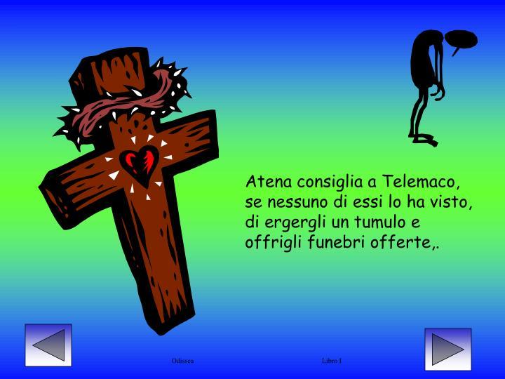 Atena consiglia a Telemaco, se nessuno di essi lo ha visto, di ergergli un tumulo e offrigli funebri offerte,.