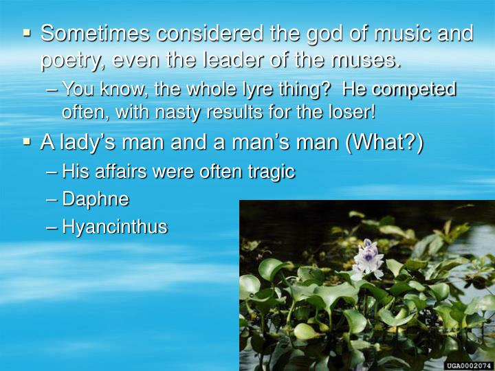 Sometimes considered the god of music and poetry, even the leader of the muses.