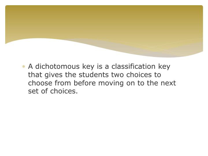 A dichotomous key is a classification key that gives the students two choices to choose from before moving on to the next set of choices.