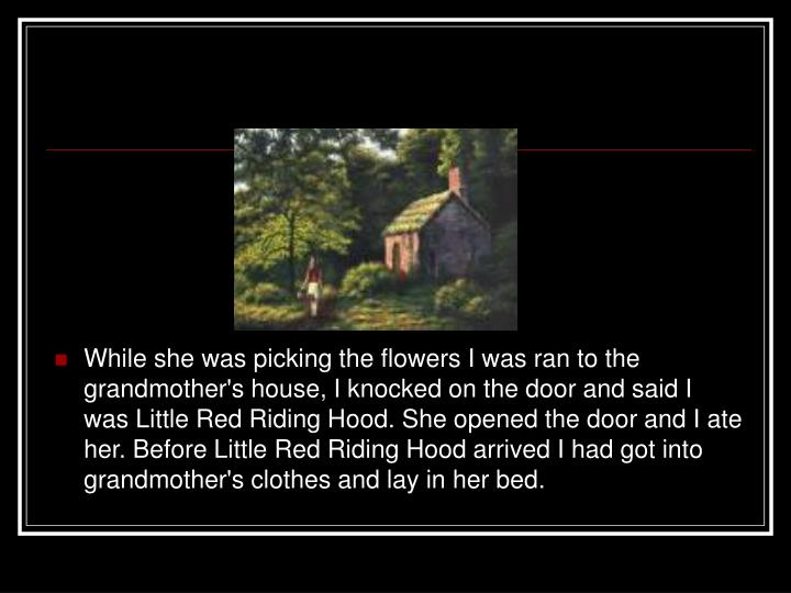 While she was picking the flowers I was ran to the grandmother's house, I knocked on the door and said I was Little Red Riding Hood. She opened the door and I ate her. Before Little Red Riding Hood arrived I had got into grandmother's clothes and lay in her bed.
