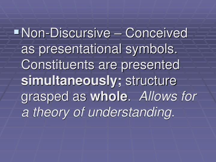 Non-Discursive – Conceived as presentational symbols.  Constituents are presented