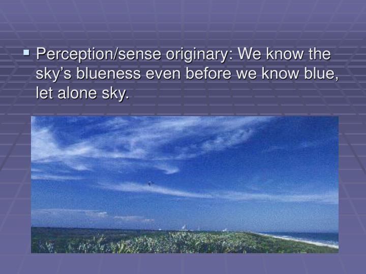 Perception/sense originary: We know the sky's blueness even before we know blue, let alone sky.