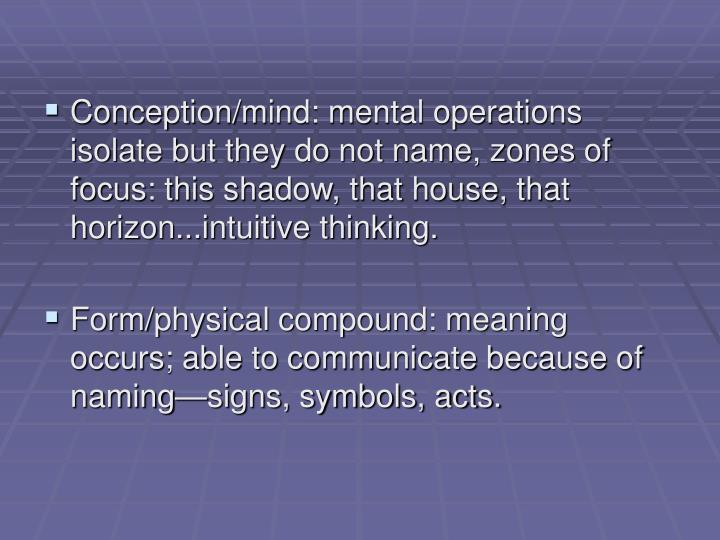 Conception/mind: mental operations isolate but they do not name, zones of focus: this shadow, that house, that horizon...intuitive thinking.
