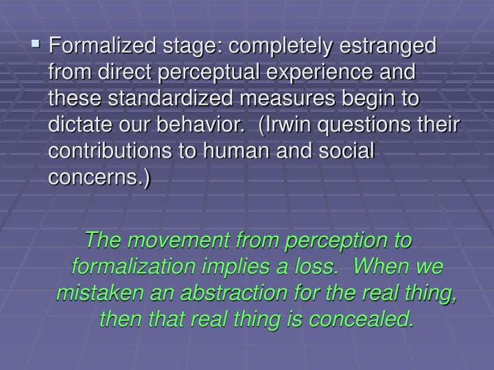 Formalized stage: completely estranged from direct perceptual experience and these standardized measures begin to dictate our behavior.  (Irwin questions their contributions to human and social concerns.)