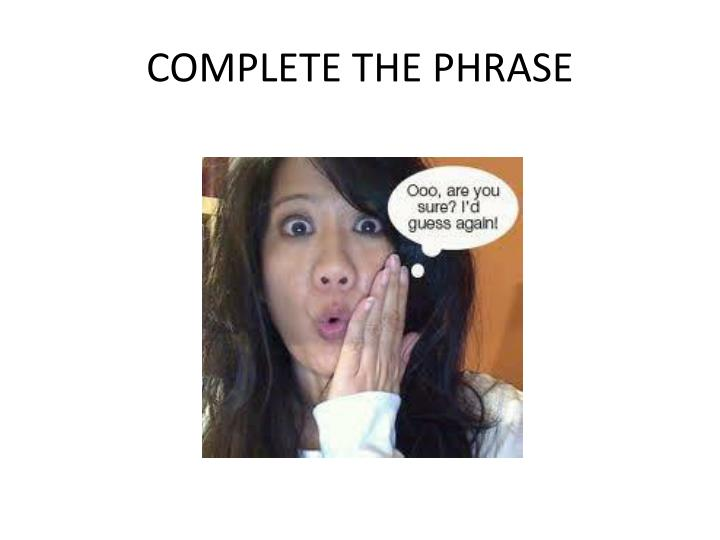 COMPLETE THE PHRASE