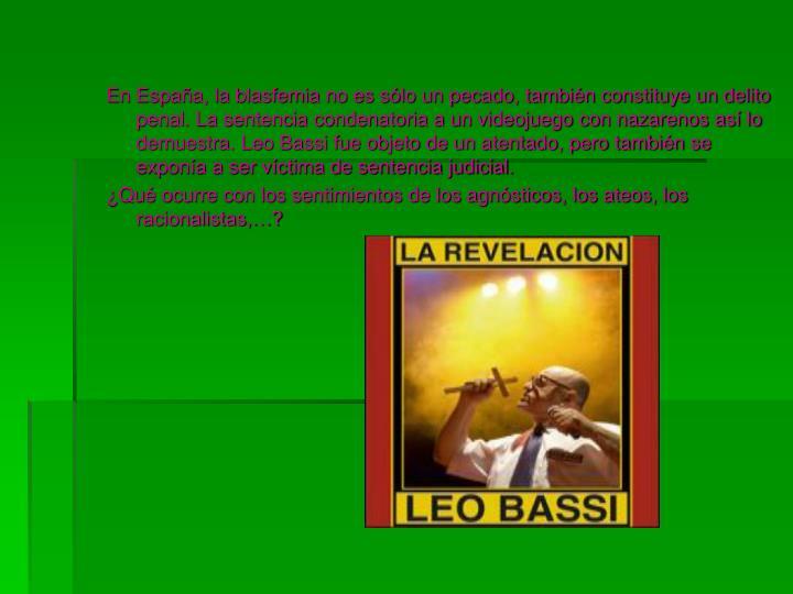 En España, la blasfemia no es sólo un pecado, también constituye un delito penal. La sentencia condenatoria a un videojuego con nazarenos así lo demuestra. Leo Bassi fue objeto de un atentado, pero también se exponía a ser víctima de sentencia judicial.