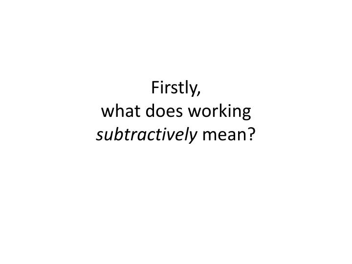 Firstly what does working subtractively mean
