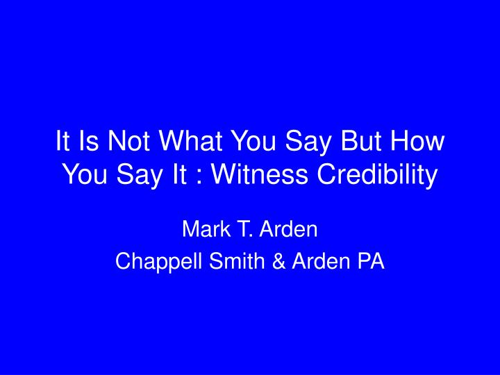 it is not what you say but how you say it witness credibility n.