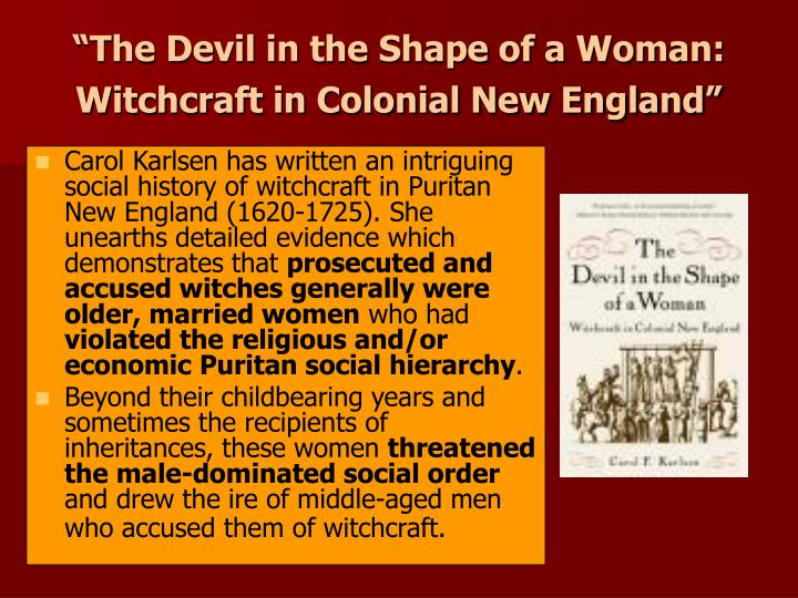 devil in the shape of a woman essay The devil in the shape of a woman essaythe devil in the shape of a woman by carol karlsen (1987) astutely focuses attention upon the female as witch in colonial new england, thus allowing a discussion of broader themes regarding the role and position of women in puritan society.