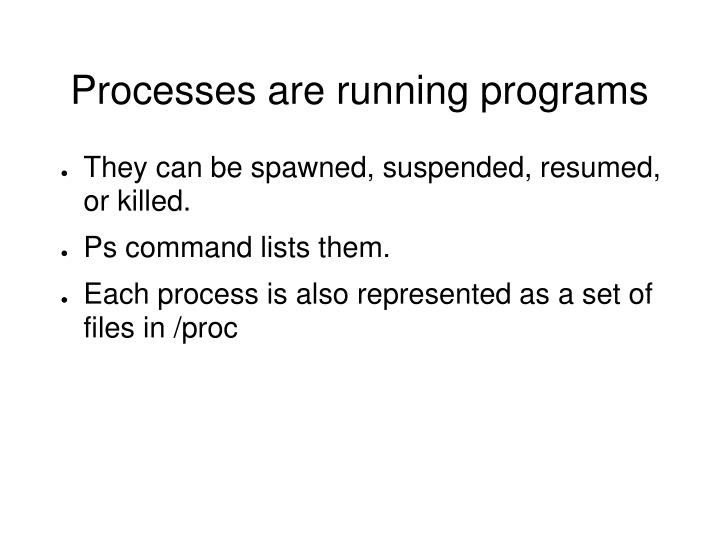 Processes are running programs