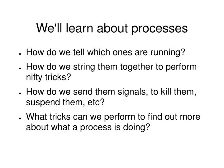 We'll learn about processes