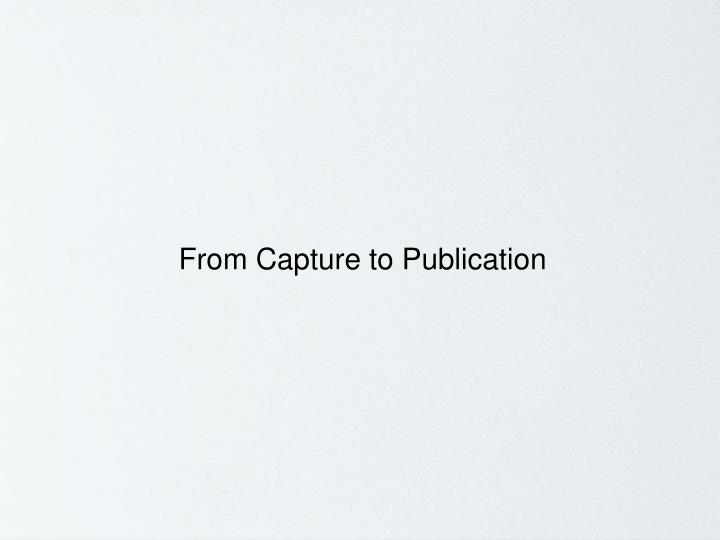 From Capture to Publication