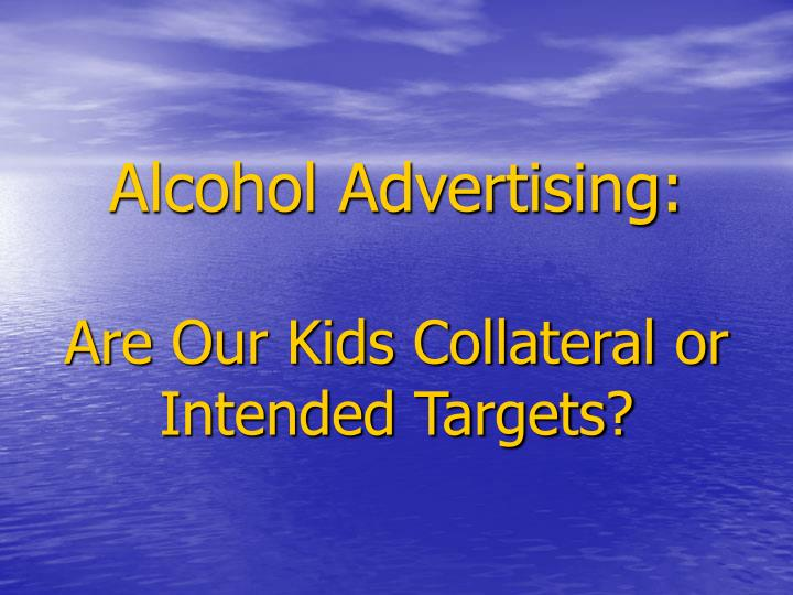 alcohol advertising are our kids collateral or intended targets n.