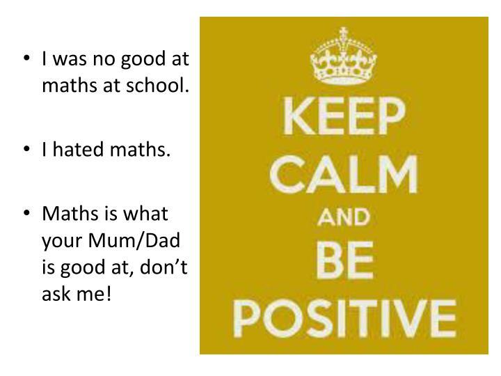 I was no good at maths at school.