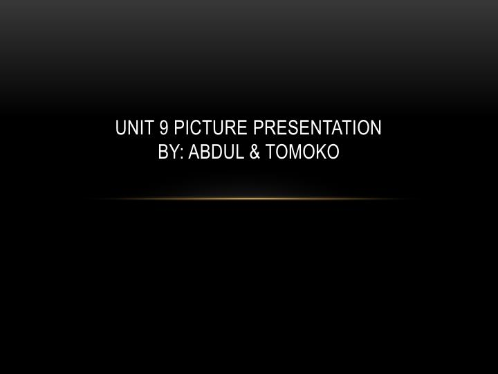 unit 9 picture presentation by abdul tomoko n.