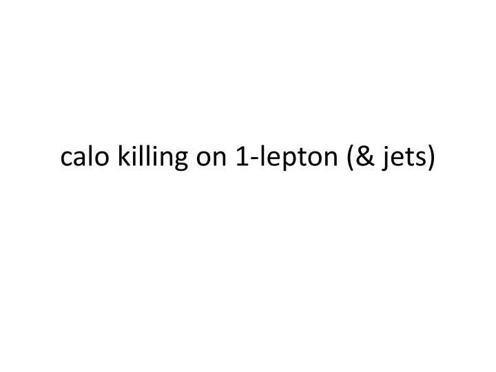 calo killing on 1 lepton jets n.