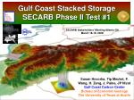 gulf coast stacked storage secarb phase ii test 1