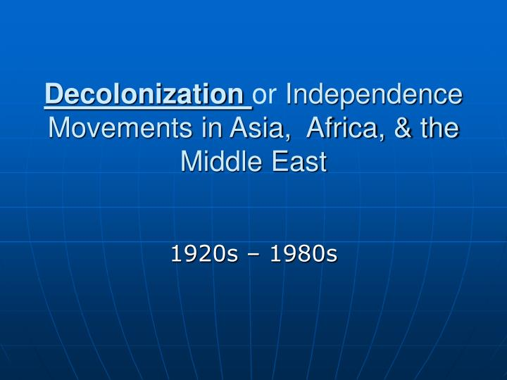 Decolonization or independence movements in asia africa the middle east