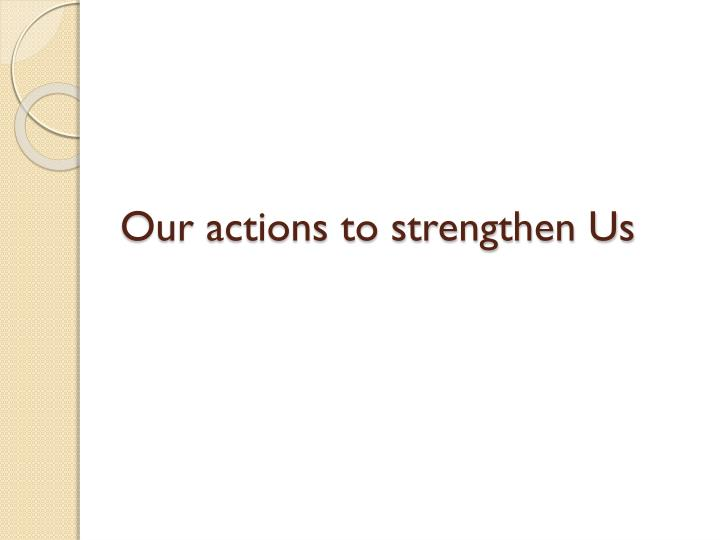 Our actions to strengthen Us