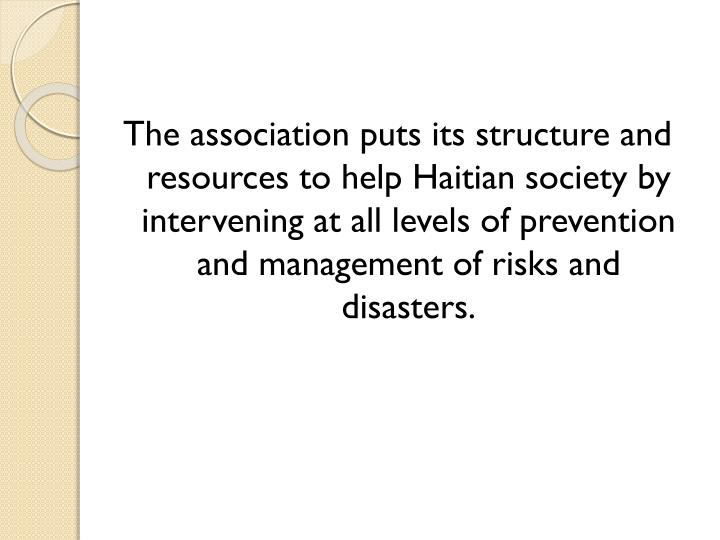 The association puts its structure and resources to help Haitian society by intervening at all levels of prevention and management of risks and disasters.