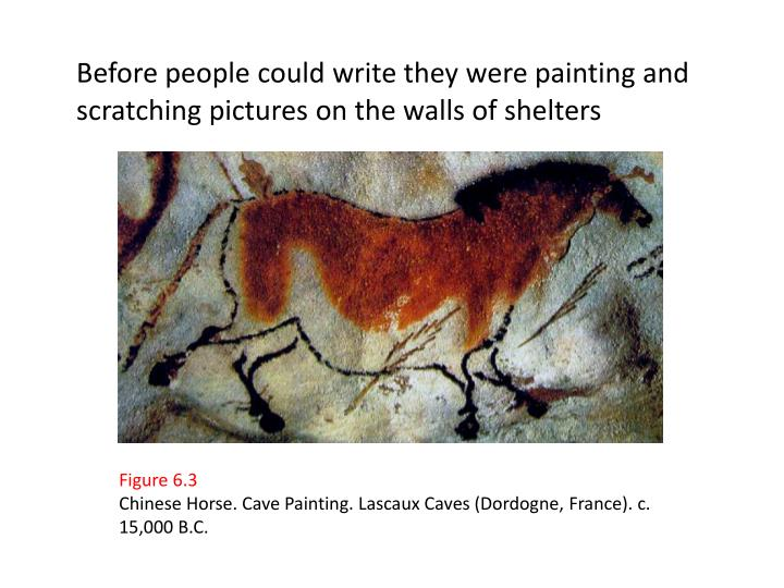 Before people could write they were painting and scratching pictures on the walls of shelters