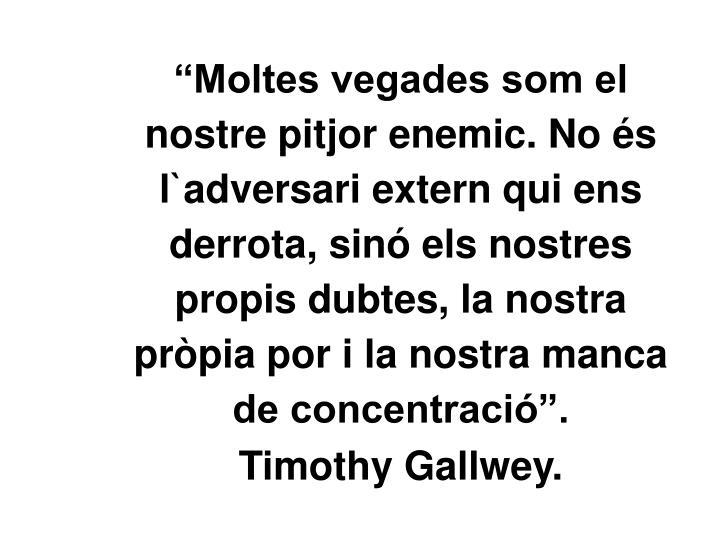 """""""Moltes vegades som el nostre pitjor enemic. No és l`adversari extern qui ens derrota, sinó els nostres propis dubtes, la nostra pròpia por i la nostra manca de concentració""""."""