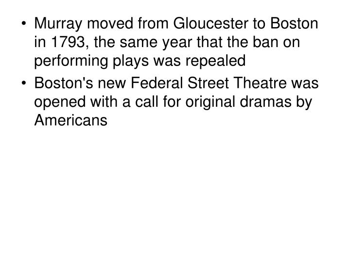 Murray moved from Gloucester to Boston in 1793, the same year that the ban on performing plays was repealed