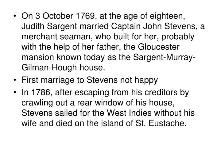 On 3 October 1769, at the age of eighteen, Judith Sargent married Captain John Stevens, a merchant seaman, who built for her, probably with the help of her father, the Gloucester mansion known today as the Sargent-Murray-Gilman-Hough house.