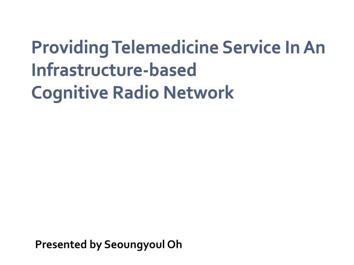 providing telemedicine service in an infrastructure based cognitive radio network n.