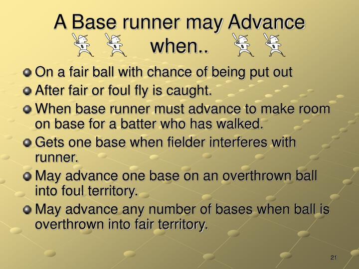 A Base runner may Advance when..