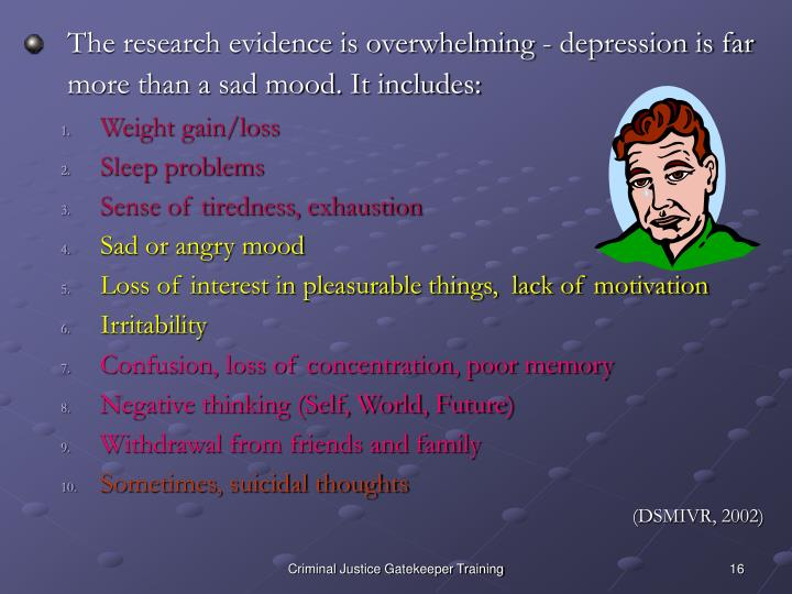 The research evidence is overwhelming - depression is far more than a sad mood. It includes: