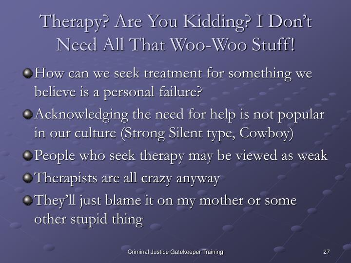 Therapy? Are You Kidding? I Don't Need All That Woo-Woo Stuff!