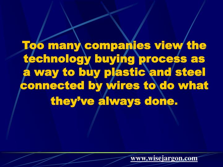 Too many companies view the technology buying process as a way to buy plastic and steel connected by...
