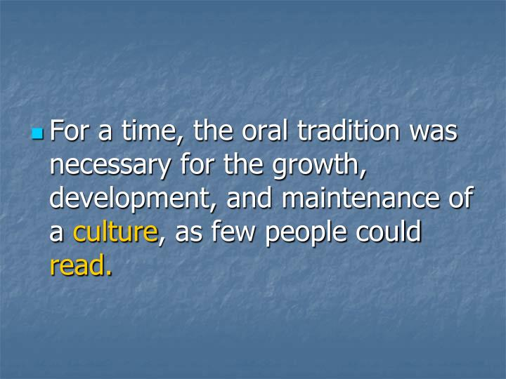 For a time, the oral tradition was necessary for the growth, development, and maintenance of a