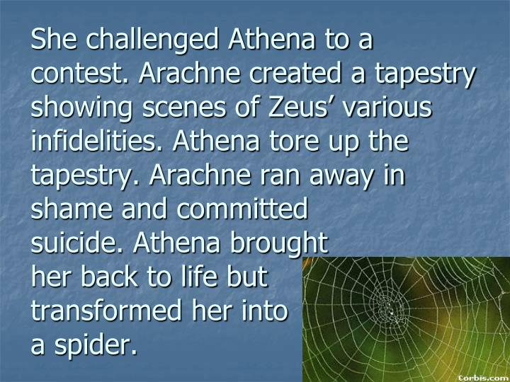 She challenged Athena to a contest. Arachne created a tapestry showing scenes of Zeus' various infidelities. Athena tore up the tapestry. Arachne ran away in shame and committed