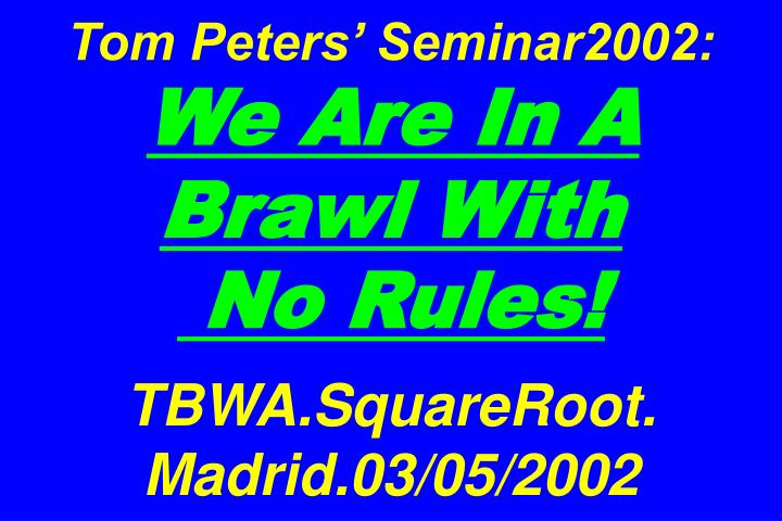 tom peters seminar2002 we are in a brawl with no rules tbwa squareroot madrid 03 05 2002 n.
