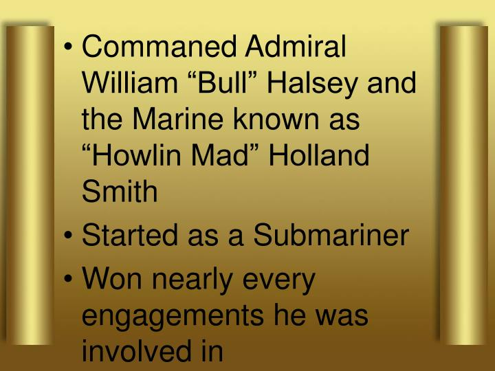 """Commaned Admiral William """"Bull"""" Halsey and the Marine known as """"Howlin Mad"""" Holland Smith"""