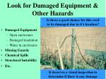 look for damaged equipment other hazards
