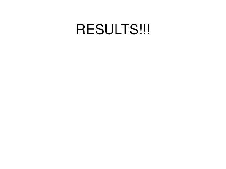 RESULTS!!!
