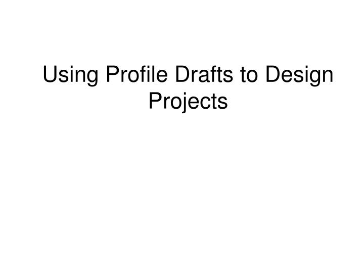 using profile drafts to design projects n.