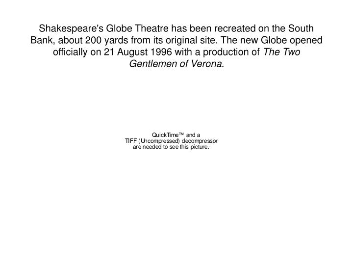 Shakespeare's Globe Theatre has been recreated on the South Bank, about 200 yards from its original site. The new Globe opened officially on 21 August 1996 with a production of