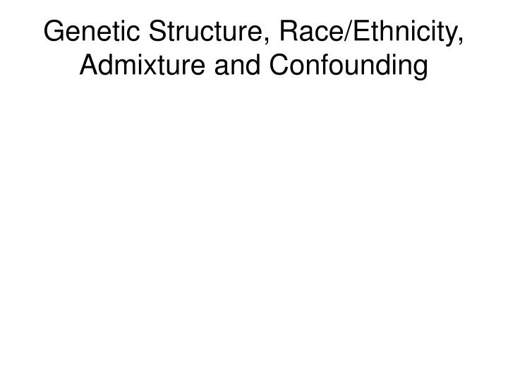 genetic structure race ethnicity admixture and confounding n.