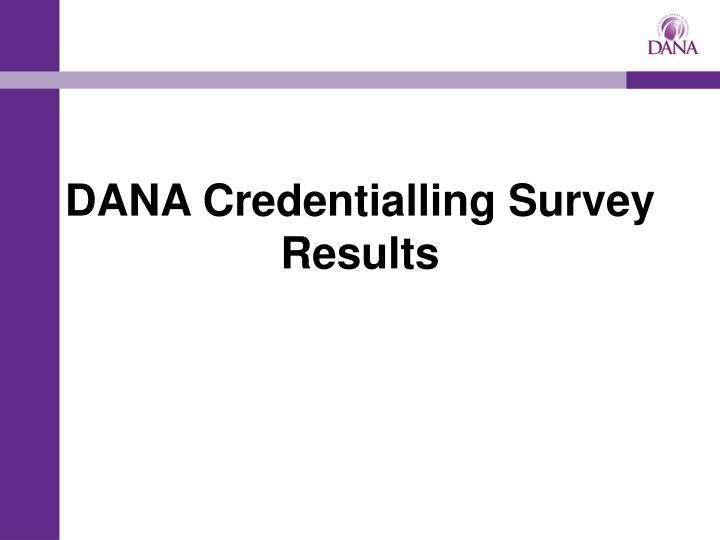 dana credentialling survey results n.