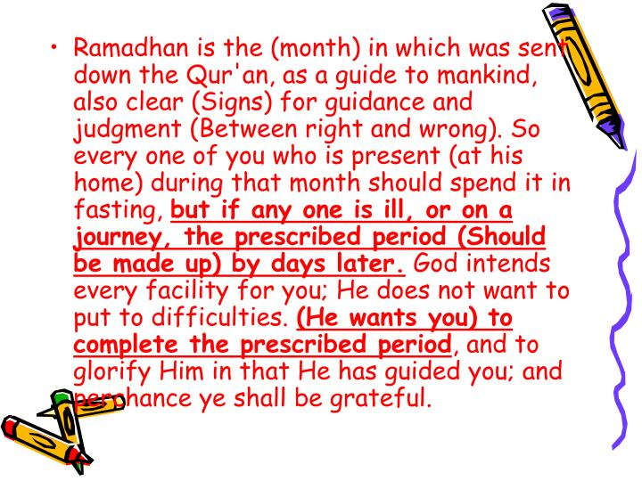 Ramadhan is the (month) in which was sent down the Qur'an, as a guide to mankind, also clear (Signs) for guidance and judgment (Between right and wrong). So every one of you who is present (at his home) during that month should spend it in fasting,