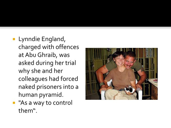 Lynndie England, charged with offences at Abu Ghraib, was asked during her trial why she and her colleagues had forced naked prisoners into a human pyramid.