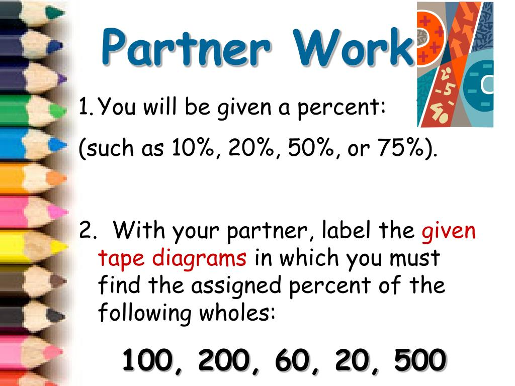 with your partner, label the given tape diagrams in which you must find the  assigned percent of the following wholes: • 100, 200, 60, 20, 500