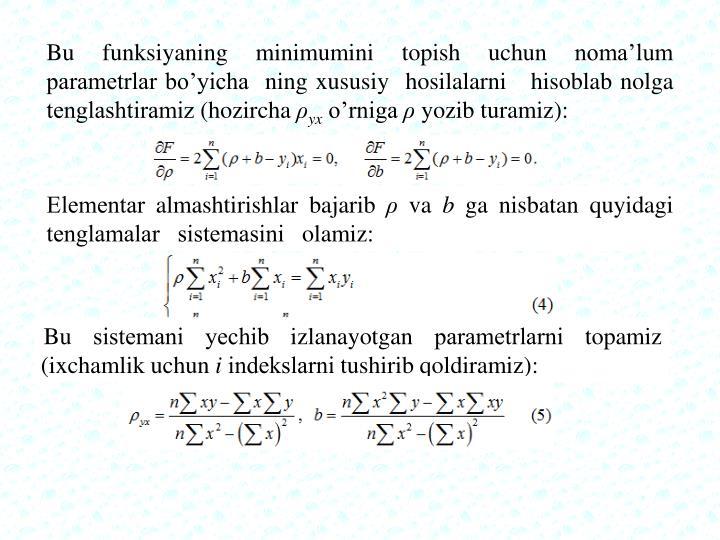 Bu funksiyaning minimumini topish uchun noma'lum paramеtrlar bo'yicha  ning xususiy  hosilalarni   hisoblab nolga tеnglashtiramiz (hozircha