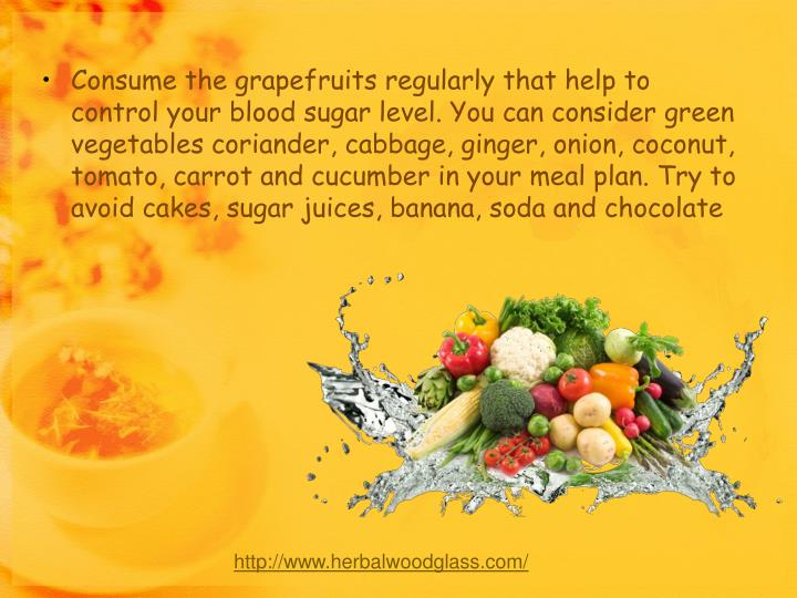 Consume the grapefruits regularly that help to control your blood sugar level. You can consider green vegetables coriander, cabbage, ginger, onion, coconut, tomato, carrot and cucumber in your meal plan. Try to avoid cakes, sugar juices, banana, soda and chocolate