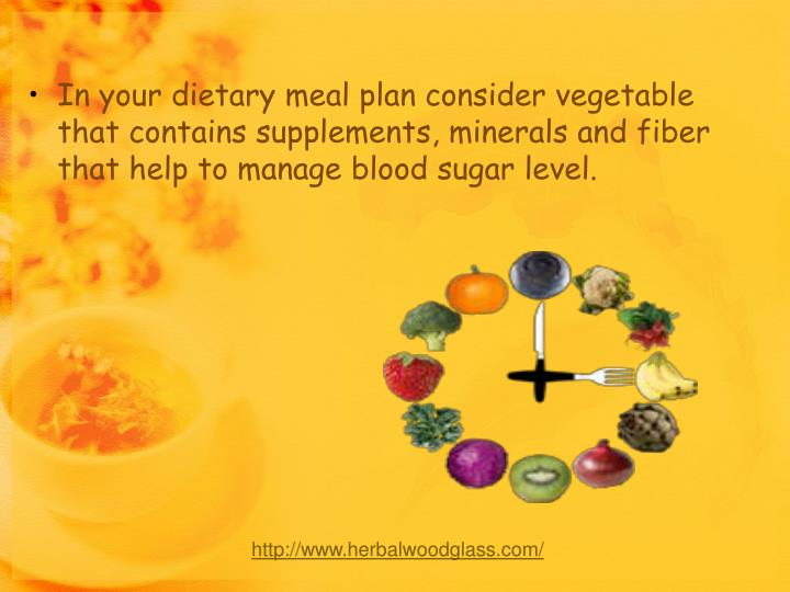 In your dietary meal plan consider vegetable that contains supplements, minerals and fiber that help to manage blood sugar level.