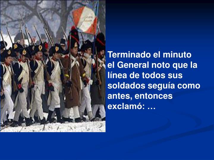 Terminado el minuto el General noto que la línea de todos sus soldados seguía como antes, entonces exclamó: …